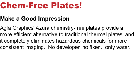 Chem-Free Plates! Make a Good Impression Agfa Graphics' Azura chemistry-free plates provide a more efficient alternative to traditional thermal plates, and it completely eliminates hazardous chemicals for more consistent imaging. No developer, no fixer... only water.